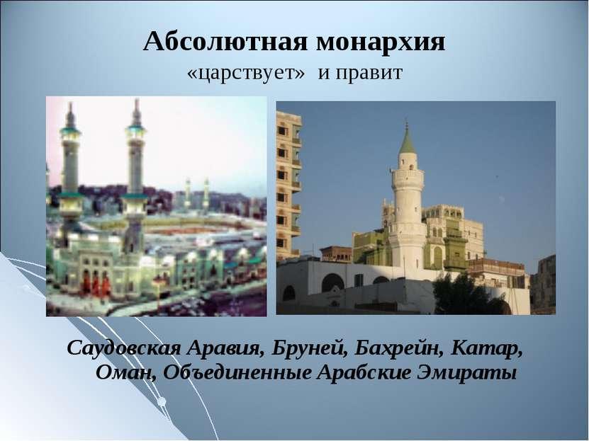 Абсолютная монархия «царствует» и правит Саудовская Аравия, Бруней, Бахрейн, ...