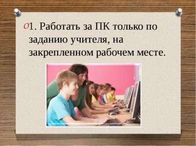 1. Работать за ПК только по заданию учителя, на закрепленном рабочем месте. 1...