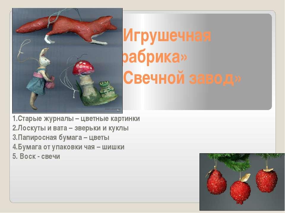 «Игрушечная фабрика» «Свечной завод» 1.Старые журналы – цветные картинки 2.Ло...