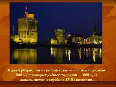 Период рыцарства – средневековье — начинается около 500 г. (некоторые учёные ...