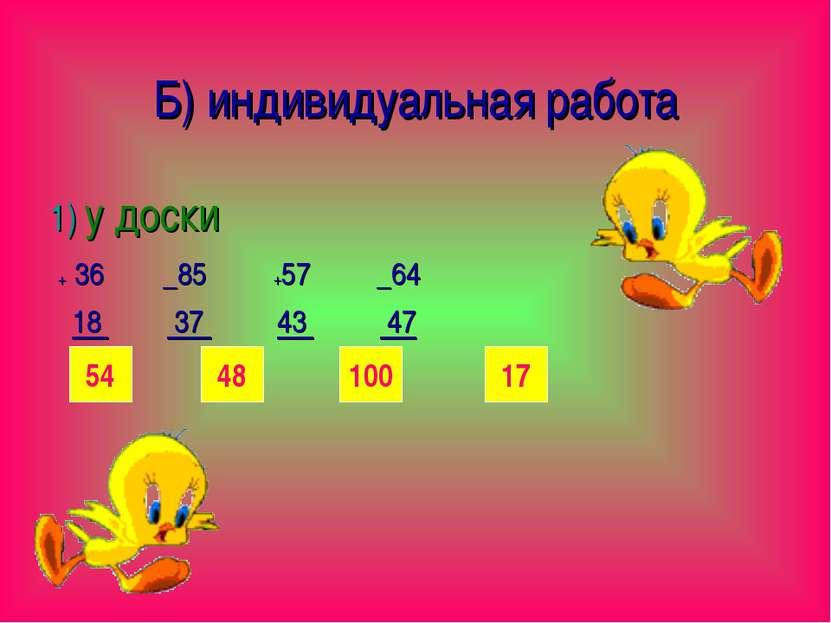 Б) индивидуальная работа 1) у доски + 36 _85 +57 _64 18 37 43 47 54 48 17 100