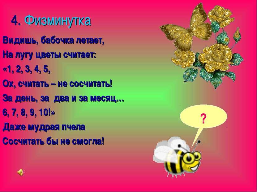 4. Физминутка Видишь, бабочка летает, На лугу цветы считает: «1, 2, 3, 4, 5, ...