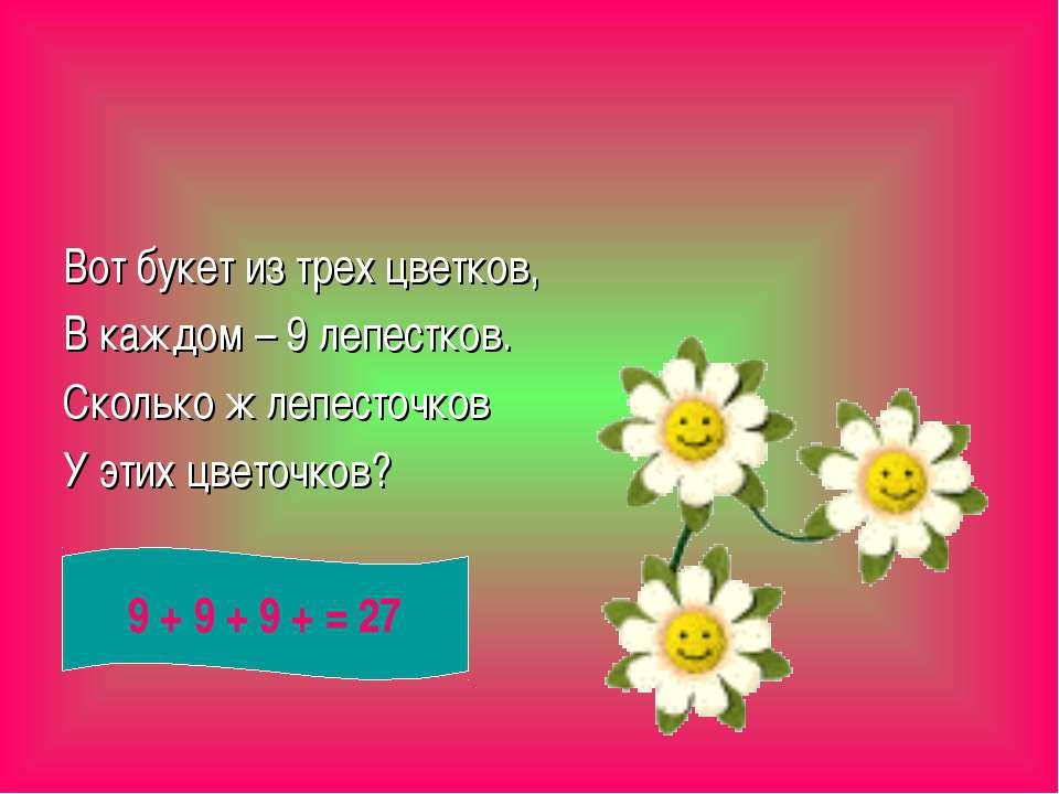 Вот букет из трех цветков, В каждом – 9 лепестков. Сколько ж лепесточков У эт...