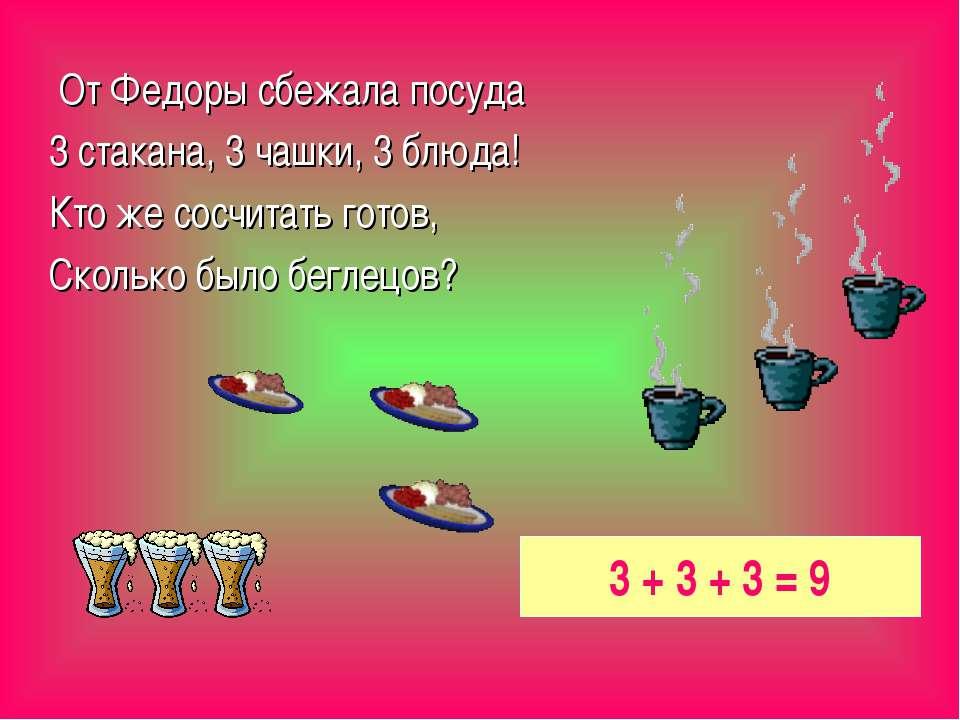 От Федоры сбежала посуда 3 стакана, 3 чашки, 3 блюда! Кто же сосчитать готов,...
