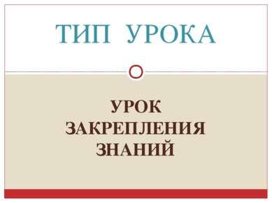 УРОК ЗАКРЕПЛЕНИЯ ЗНАНИЙ ТИП УРОКА