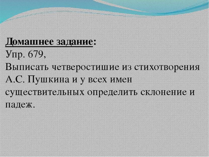 Домашнее задание: Упр. 679, Выписать четверостишие из стихотворения А.С. Пушк...