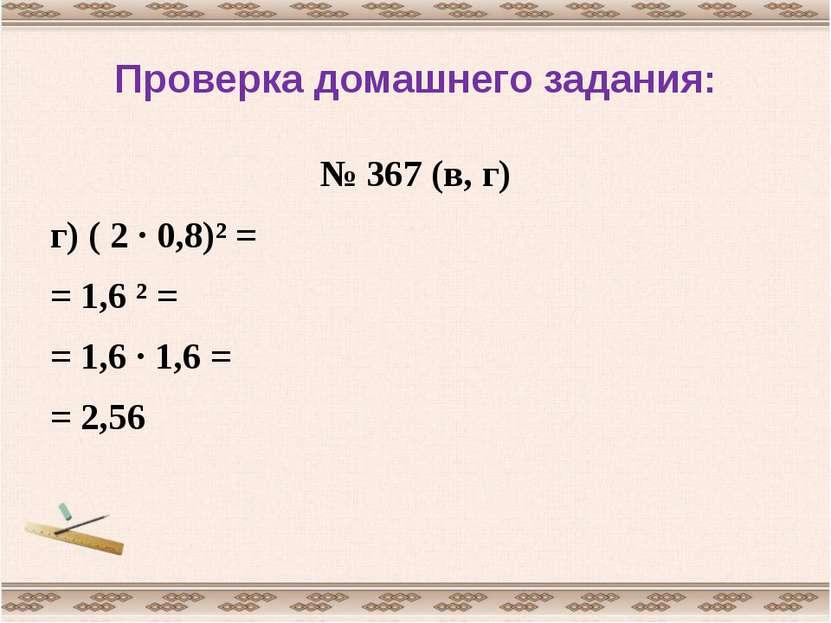 Проверка домашнего задания: № 367 (в, г) г) ( 2 · 0,8)² = = 1,6 ² = = 1,6 · 1...