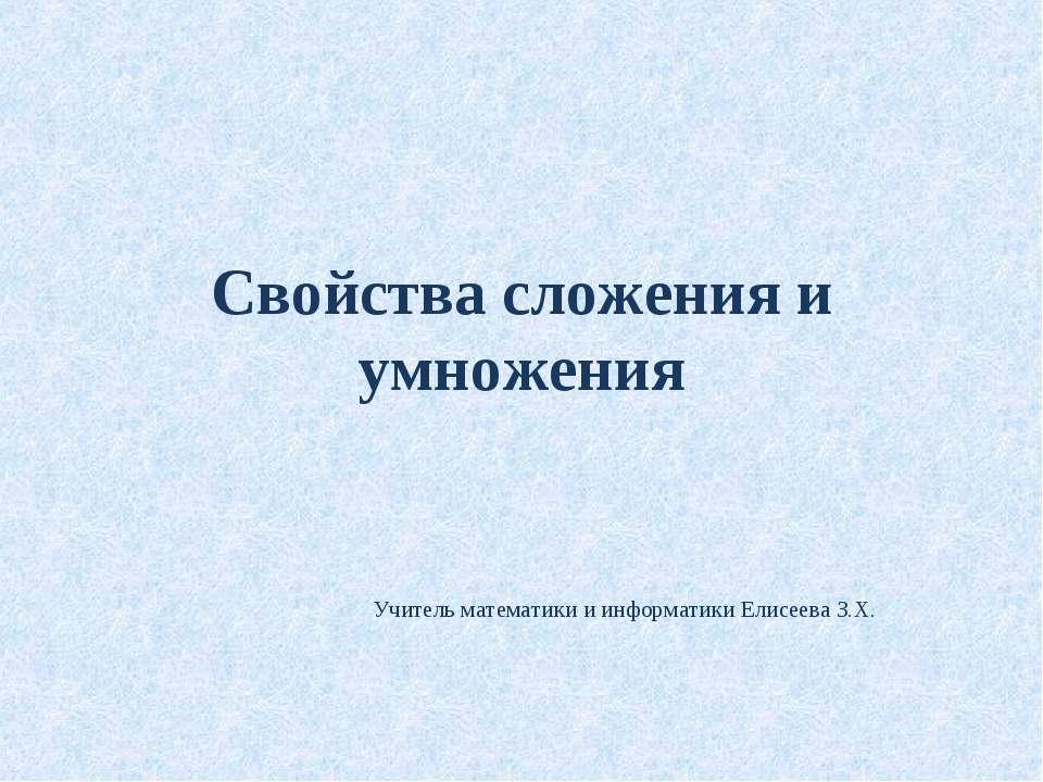 Свойства сложения и умножения Учитель математики и информатики Елисеева З.Х.