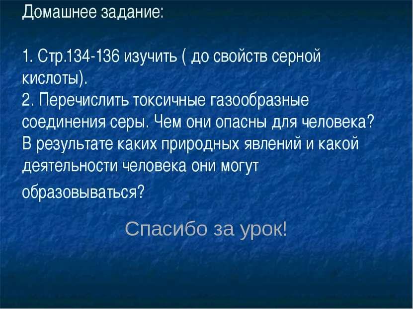 Спасибо за урок! Домашнее задание: 1. Стр.134-136 изучить ( до свойств серной...