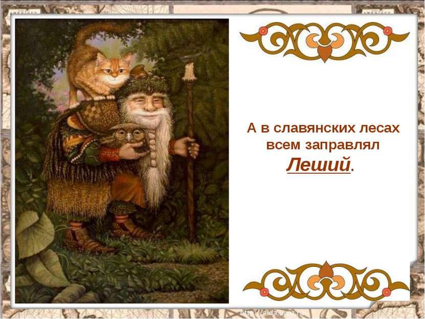 А в славянских лесах всем заправлял Леший.