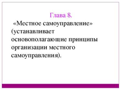 Глава 8. «Местное самоуправление» (устанавливает основополагающие принципы ор...