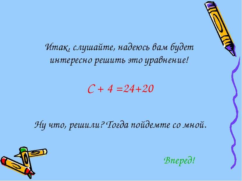 Итак, слушайте, надеюсь вам будет интересно решить это уравнение! С + 4 =24+2...