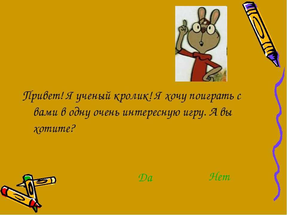 Привет! Я ученый кролик! Я хочу поиграть с вами в одну очень интересную игру....
