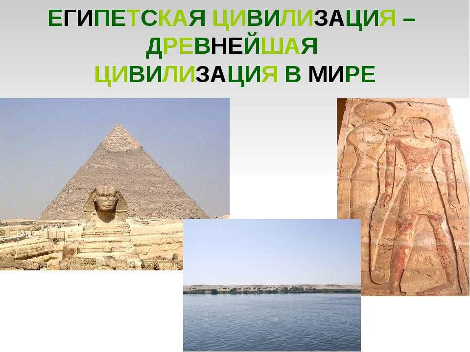 ЕГИПЕТСКАЯ ЦИВИЛИЗАЦИЯ – ДРЕВНЕЙШАЯ ЦИВИЛИЗАЦИЯ В МИРЕ