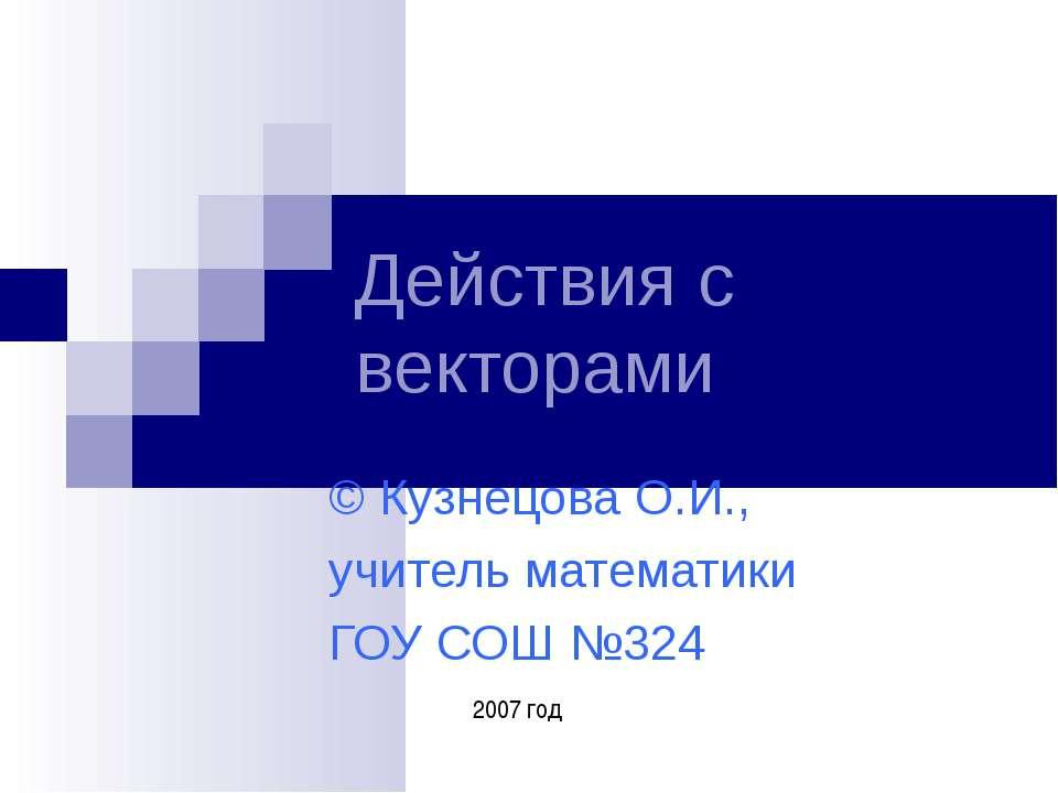 Действия с векторами © Кузнецова О.И., учитель математики ГОУ СОШ №324 2007 год