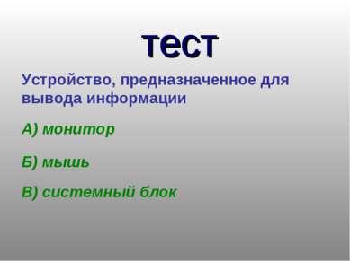 тест Устройство, предназначенное для вывода информации А) монитор Б) мышь В) ...