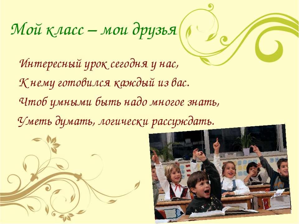 Мой класс – мои друзья Интересный урок сегодня у нас, К нему готовился каждый...