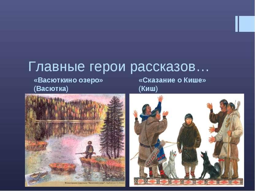 «Васюткино озеро» (Васютка) «Сказание о Кише» (Киш) Главные герои рассказов…
