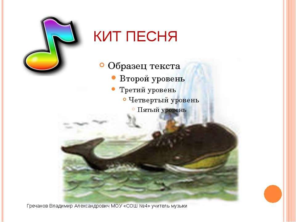 КИТ ПЕСНЯ Гречанов Владимир Александрович МОУ «СОШ №4» учитель музыки