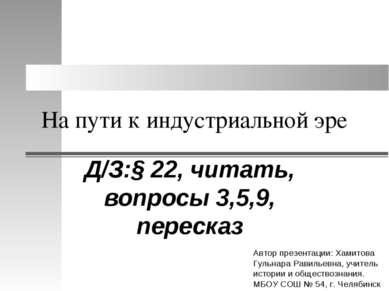На пути к индустриальной эре Д/З:§ 22, читать, вопросы 3,5,9, пересказ Автор ...