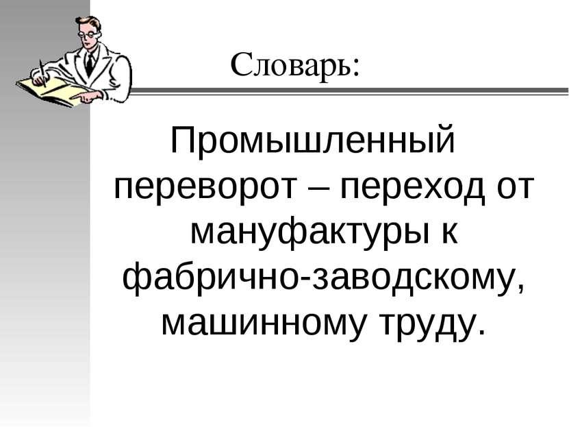 Словарь: Промышленный переворот – переход от мануфактуры к фабрично-заводском...