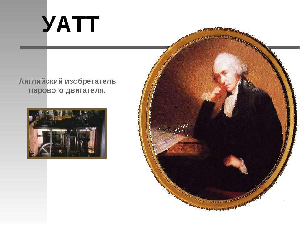 УАТТ Английский изобретатель парового двигателя.