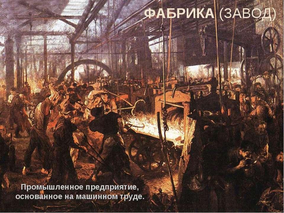 ФАБРИКА (ЗАВОД) Промышленное предприятие, основанное на машинном труде.