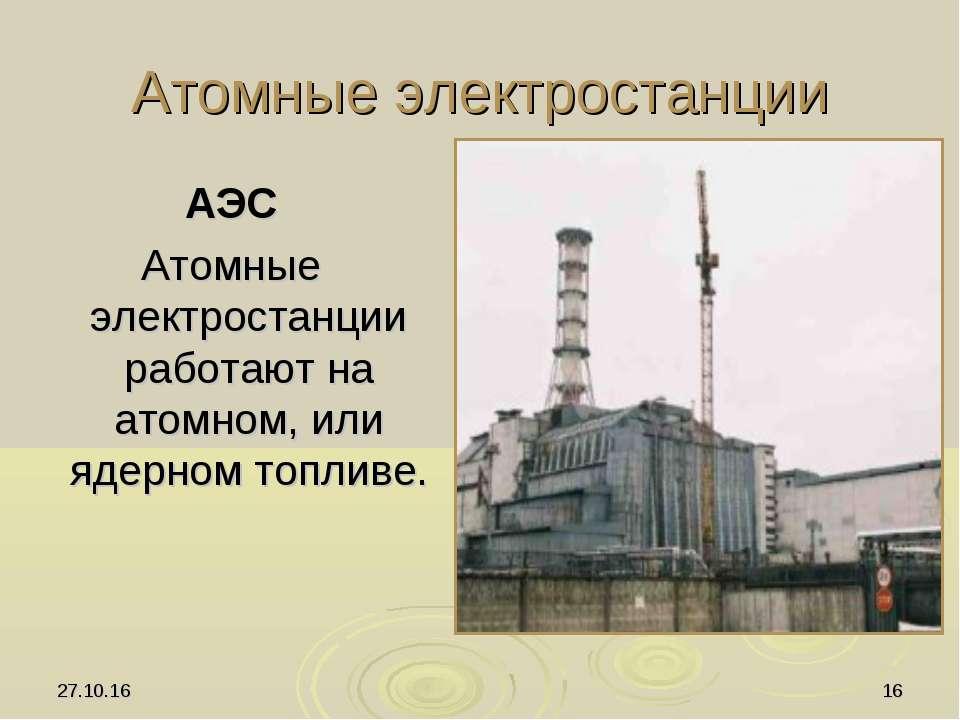 * * Атомные электростанции АЭС Атомные электростанции работают на атомном, ил...