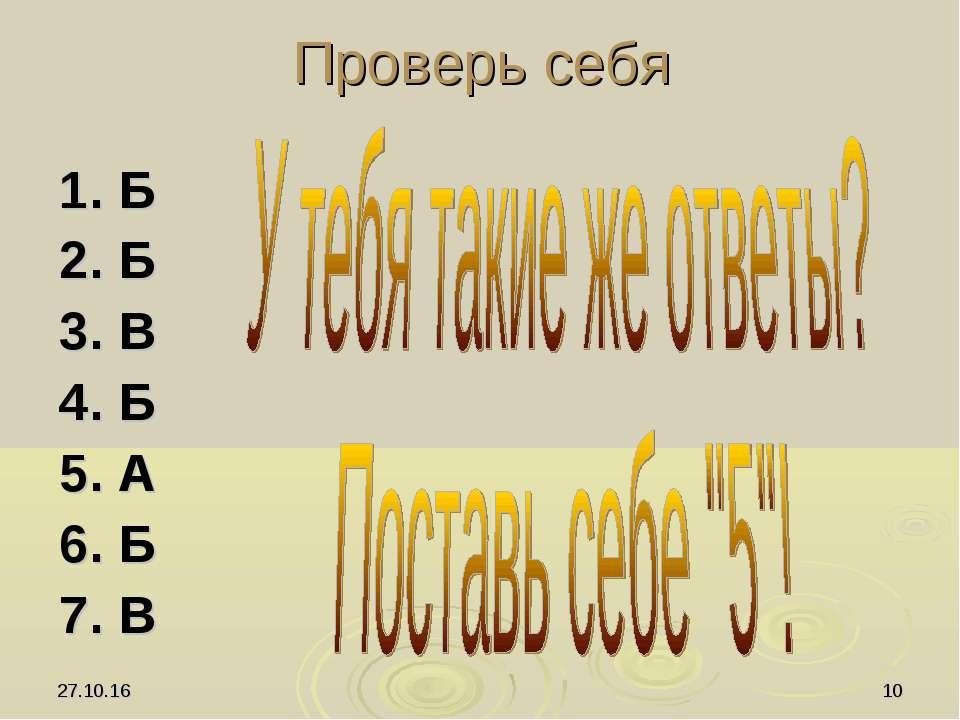 * * Проверь себя 1. Б 2. Б 3. В 4. Б 5. А 6. Б 7. В