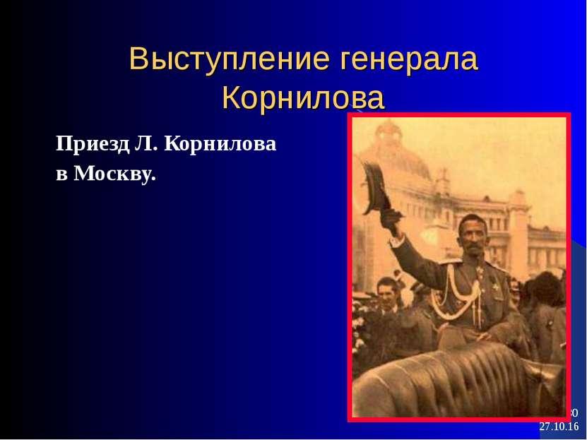 * * Выступление генерала Корнилова Приезд Л. Корнилова в Москву.