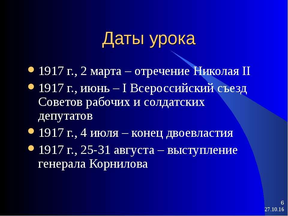 * * Даты урока 1917 г., 2 марта – отречение Николая II 1917 г., июнь – I Всер...