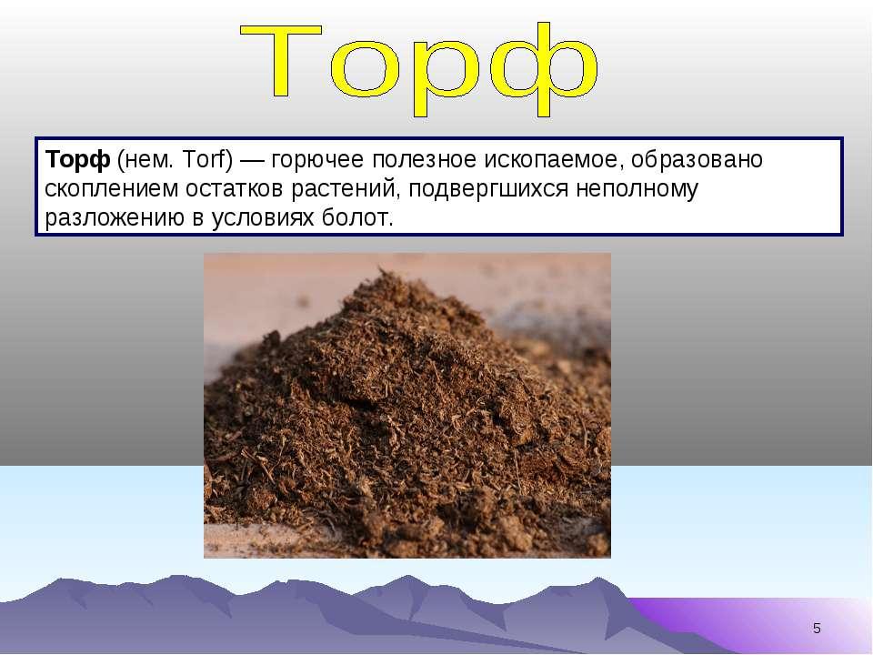* Торф (нем. Torf) — горючее полезное ископаемое, образовано скоплением остат...