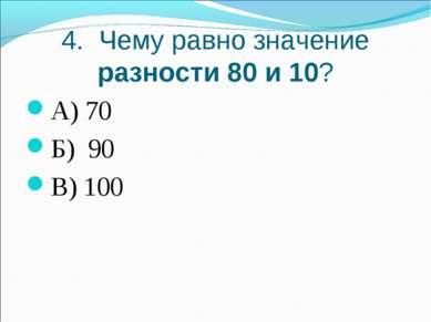 4. Чему равно значение разности 80 и 10? А) 70 Б) 90 В) 100