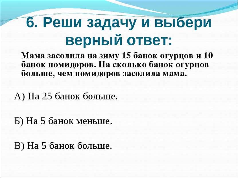 6. Реши задачу и выбери верный ответ: Мама засолила на зиму 15 банок огурцов ...