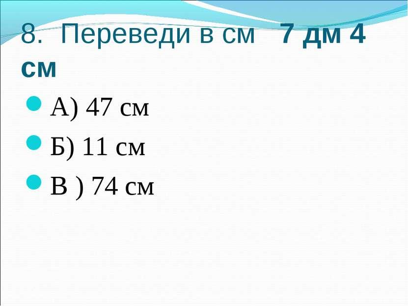 8. Переведи в см 7 дм 4 см А) 47 см Б) 11 см В ) 74 см