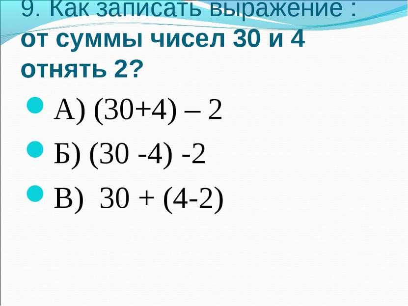 9. Как записать выражение : от суммы чисел 30 и 4 отнять 2? А) (30+4) – 2 Б) ...