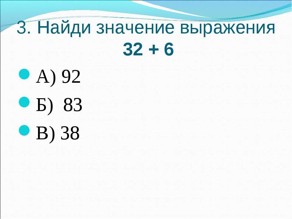 3. Найди значение выражения 32 + 6 А) 92 Б) 83 В) 38