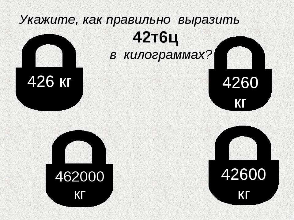 426 кг 462000 кг 4260 кг 42600 кг Укажите, как правильно выразить 42т6ц в кил...