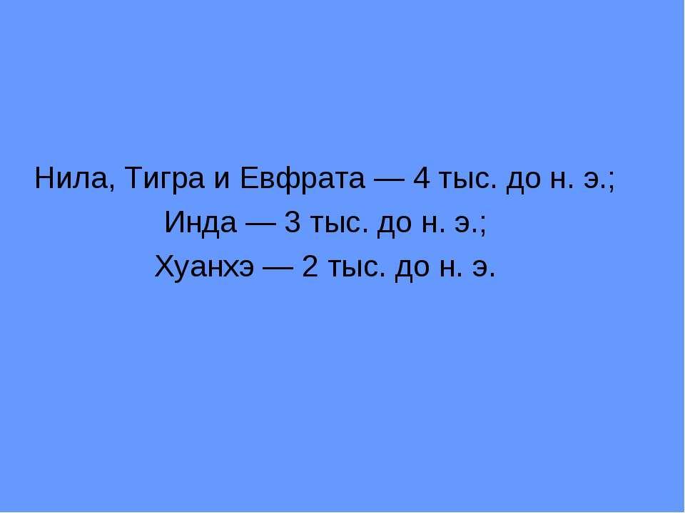 Нила, Тигра и Евфрата — 4 тыс. до н. э.; Инда — 3 тыс. до н. э.; Хуанхэ — 2 т...