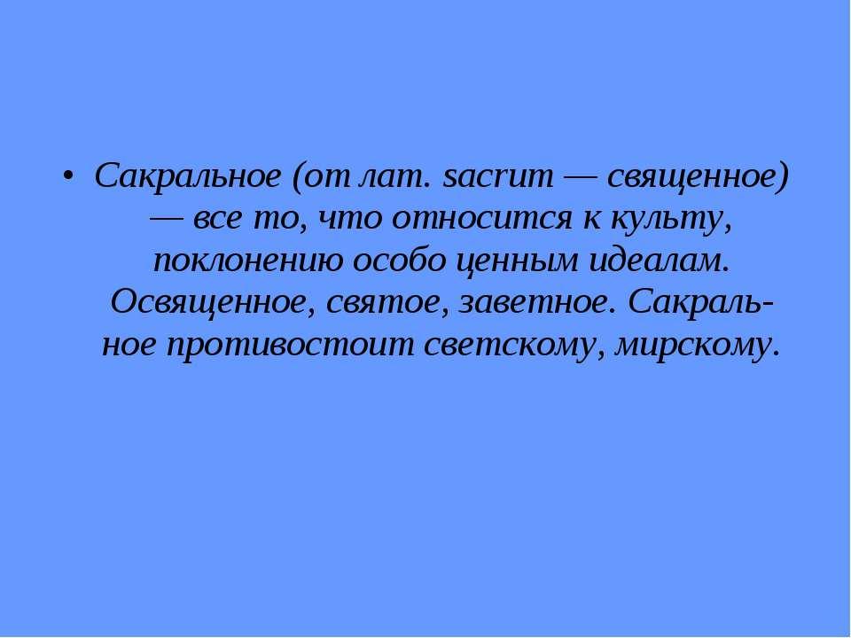 Сакральное (от лат. sacrum — священное) — все то, что относится к культу, пок...