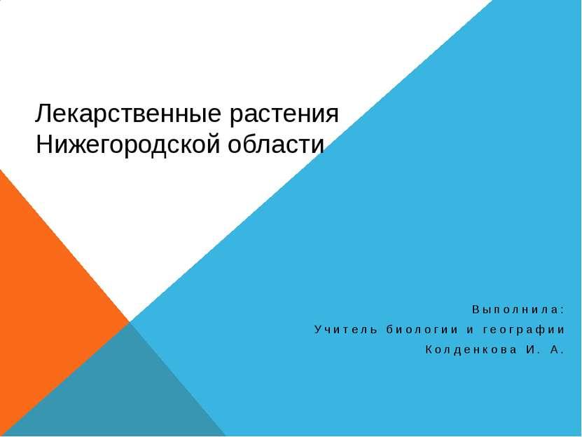 Лекарственные растения Нижегородской области Выполнила: Учитель биологии и ге...