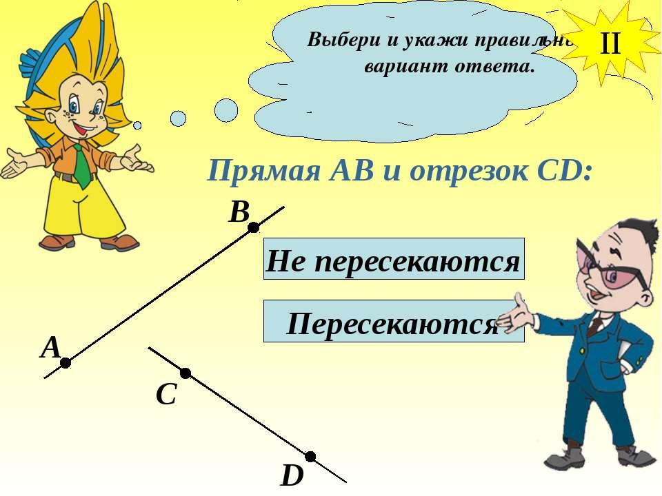 Выбери и укажи правильный вариант ответа. Прямая АВ и отрезок СD: Не пересека...