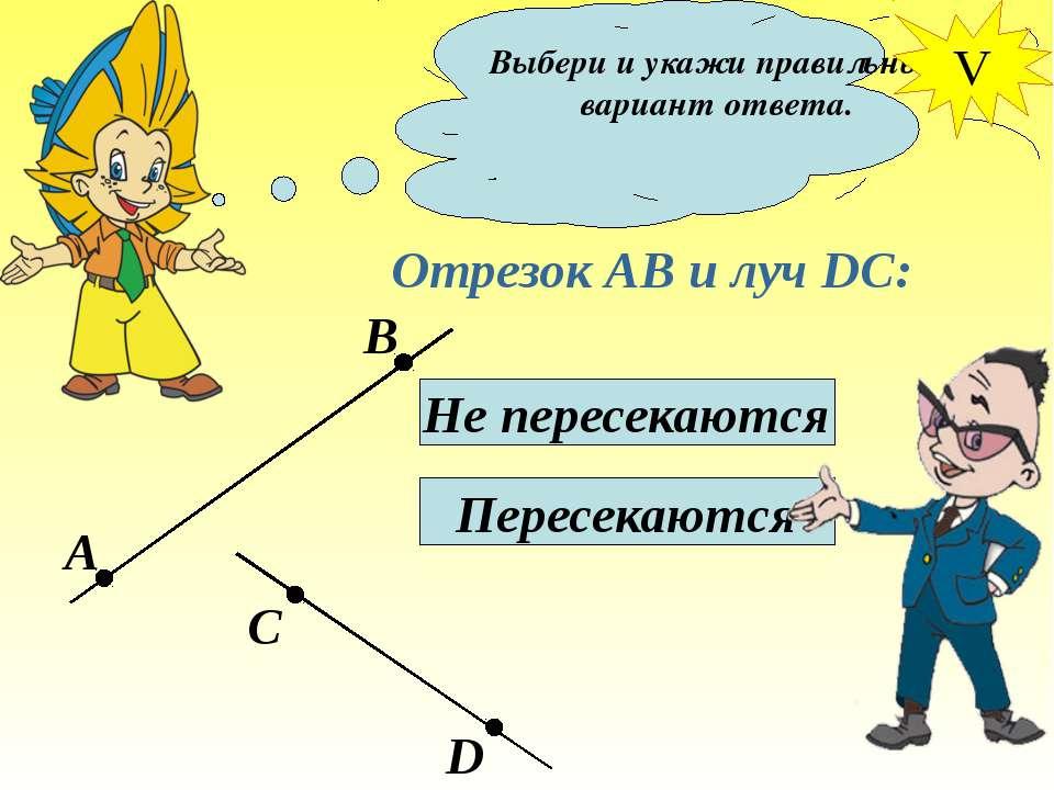 Выбери и укажи правильный вариант ответа. Отрезок АВ и луч DC: Не пересекаютс...