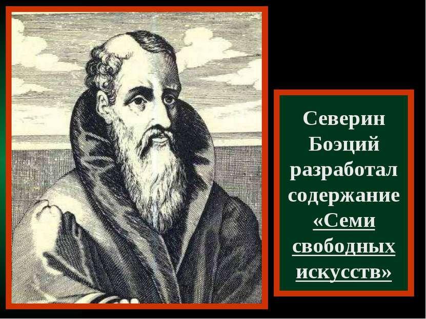 Северин Боэций разработал содержание «Семи свободных искусств»