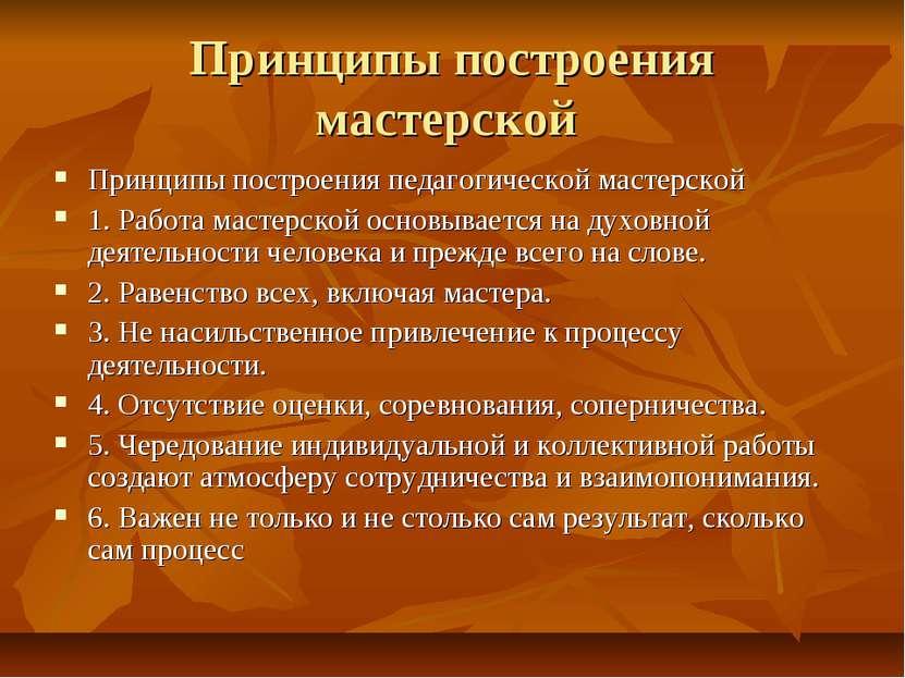 Принципы построения мастерской Принципы построения педагогической мастерской ...