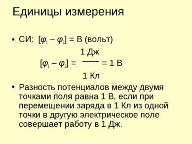 Единицы измерения СИ: [φ1 – φ2] = В (вольт) 1 Дж [φ1 – φ2] = = 1 В 1 Кл Разно...