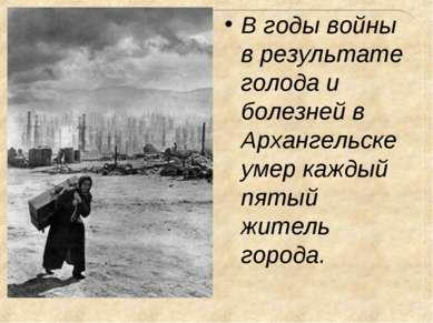 В годы войны в результате голода и болезней в Архангельске умер каждый пятый ...