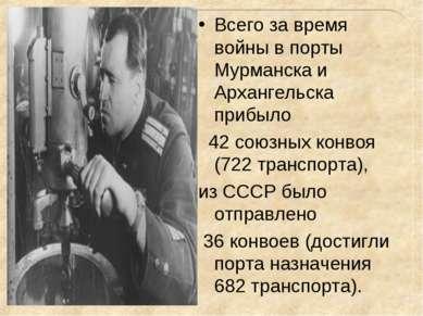 Всего за время войны в порты Мурманска и Архангельска прибыло 42 союзных конв...