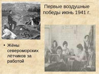 Первые воздушные победы июнь 1941 г. Жёны североморских лётчиков за работой