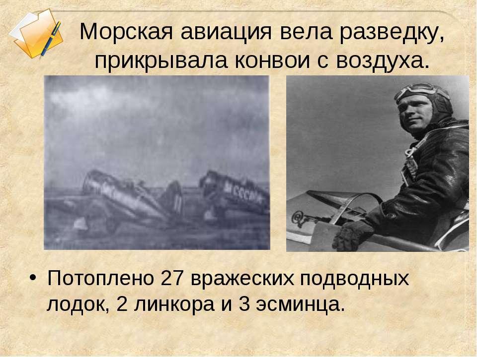 Морская авиация вела разведку, прикрывала конвои с воздуха. Потоплено 27 враж...